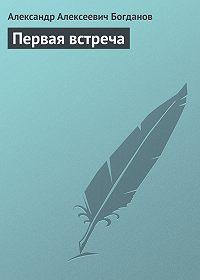 Александр Алексеевич Богданов -Первая встреча
