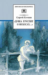 Сергей Есенин -«Душа грустит о небесах…» Стихотворения и поэмы