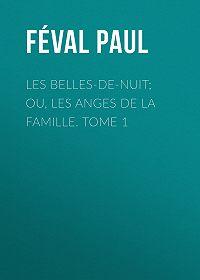 Paul Féval -Les belles-de-nuit; ou, les anges de la famille. tome 1