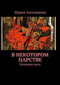 Мария Ангелимова -Внекотором царстве. Огненнаяпыль