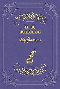 Николай Федоров - «Я» и «Не-Я» с точки зрения философской и человеческой