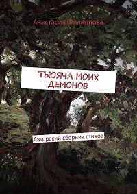 Анастасия Филиппова -Тысяча моих демонов. Авторский сборник стихов
