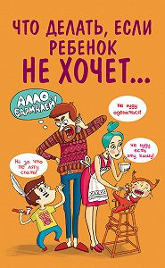 Марина Внукова - Что делать, если ребенок не хочет…
