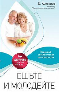 Виктор Конышев -Ешьте и молодейте. Надежный способ питания для долголетия