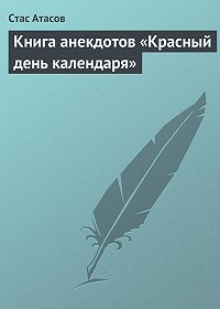 Стас Атасов - Книга анекдотов «Красный день календаря» (анекдоты, рассказываемые по праздничным датам)