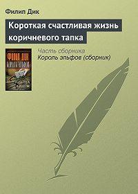Филип Дик - Короткая счастливая жизнь коричневого тапка