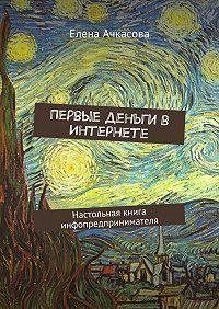 Елена Ачкасова -Первые деньги в Интернете. Настольная книга инфопредпринимателя