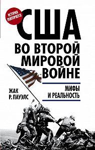 Жак Р. Пауэлс - США во Второй мировой войне. Мифы и реальность