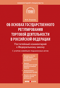 М. А. Егорова - Комментарий к Федеральному закону от 28 декабря 2009г.№381-ФЗ «Об основах государственного регулирования торговой деятельности в Российской Федерации» (постатейный)