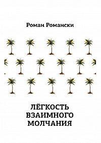 Роман Романски - Легкость взаимного молчания