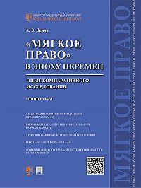 Александр Демин - «Мягкое право» вэпоху перемен: опыт компаративного исследования. Монография