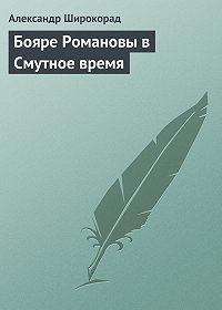 Александр Широкорад -Бояре Романовы в Смутное время