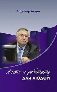 Владимир Киреев - Жить и работать для людей