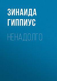Зинаида Николаевна Гиппиус -Ненадолго