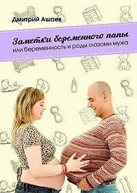 Дмитрий Ашаев -Заметки беременного папы. или Беременность ироды глазамимужа