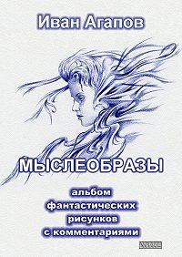 Иван Агапов - Мыслеобразы. Альбом фантастических рисунков скомментариями