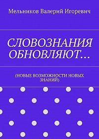 Валерий Мельников -СЛОВОЗНАНИЯ ОБНОВЛЯЮТ… (НОВЫЕ ВОЗМОЖНОСТИ НОВЫХ ЗНАНИЙ)