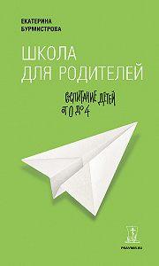 Екатерина Бурмистрова -Школа для родителей. Воспитание детей от 0 до 4