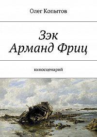 Олег Копытов -Зэк Арманд Фриц. Киносценарий