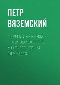 Петр Андреевич Вяземский -Переписка князя П.А.Вяземского с А.И.Тургеневым. 1820-1823