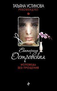 Екатерина Островская -Исповедь без прощения