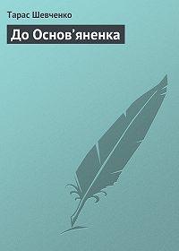 Тарас Шевченко - До Основ'яненка