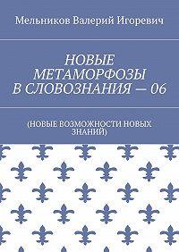Валерий Мельников -НОВЫЕ МЕТАМОРФОЗЫ ВСЛОВОЗНАНИЯ–06. (НОВЫЕ ВОЗМОЖНОСТИ НОВЫХ ЗНАНИЙ)