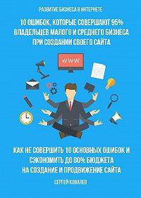 Сергей Ковалев -Развитие бизнеса вИнтернете. 10ошибок, которые совершают 95% владельцев малого исреднего бизнеса при создании своего сайта