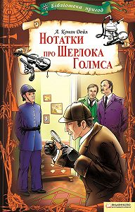Артур Конан Дойл -Нотатки про Шерлока Голмса