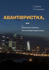 Галина Асташина -Авантюристка. Или Большие тайны маленькой компании