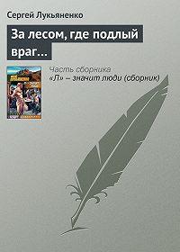 Сергей Лукьяненко - За лесом, где подлый враг…
