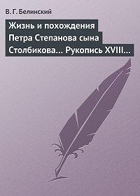 В. Г. Белинский -Жизнь и похождения Петра Степанова сына Столбикова… Рукопись XVIII века