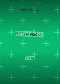 Артем Ляхович -Черти лысые. Повесть
