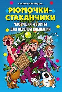 Валерия Михайловна Воронцова -Рюмочки-стаканчики. Частушки и тосты для веселой компании