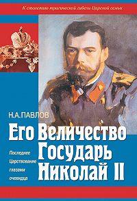 Николай Павлов -Его Величество Государь Николай II. Последнее Царствование глазами очевидца