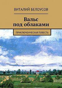 Виталий Белоусов -Вальс под облаками. Приключенческая повесть