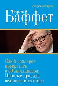 Роберт Дж. Хагстром -Уоррен Баффет. Как 5долларов превратить в50миллиардов. Простые правила великого инвестора
