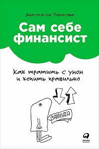 Анастасия Тарасова -Сам себе финансист: Как тратить с умом и копить правильно