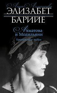 Элизабет Барийе -Ахматова и Модильяни. Предчувствие любви