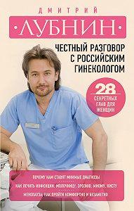 Дмитрий Лубнин -Честный разговор с российским гинекологом. 28 секретных глав для женщин