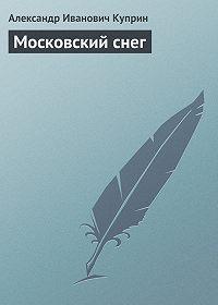 Александр Куприн -Московский снег