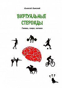 Алексей Ланской -Виртуальные стероиды. Гипноз, спорт, котики