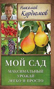 Николай Курдюмов -Мой сад. Максимальный урожай легко и просто