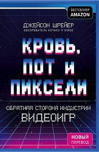 Джейсон Шрейер -Кровь, пот и пиксели. Обратная сторона индустрии видеоигр. 2-е издание