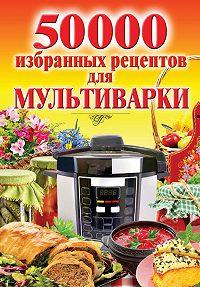 Наталья Семенова -50 000 избранных рецептов для мультиварки