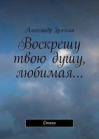 Александр Зрячкин -Воскрешу твою душу, любимая… Стихи