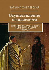 Татьяна Хмелевская -Осуществление ожидаемого. Критический анализ Библии. Уроки теоретической мудрости