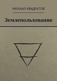 Михаил Квадратов -Землепользование