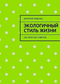 Дмитрий Левенец -Экологичный стиль жизни. 100простых советов