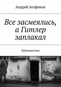 Андрей Агафонов -Все засмеялись, аГитлер заплакал. Публицистика